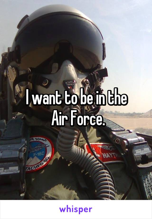 I want to be in the  Air Force.