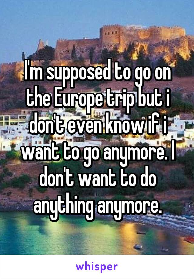 I'm supposed to go on the Europe trip but i don't even know if i want to go anymore. I don't want to do anything anymore.