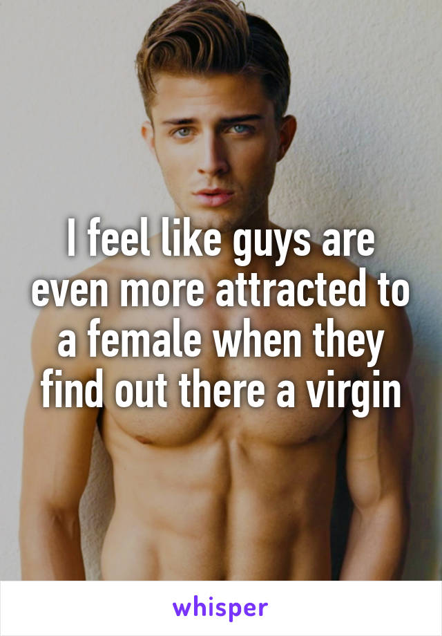 I feel like guys are even more attracted to a female when they find out there a virgin