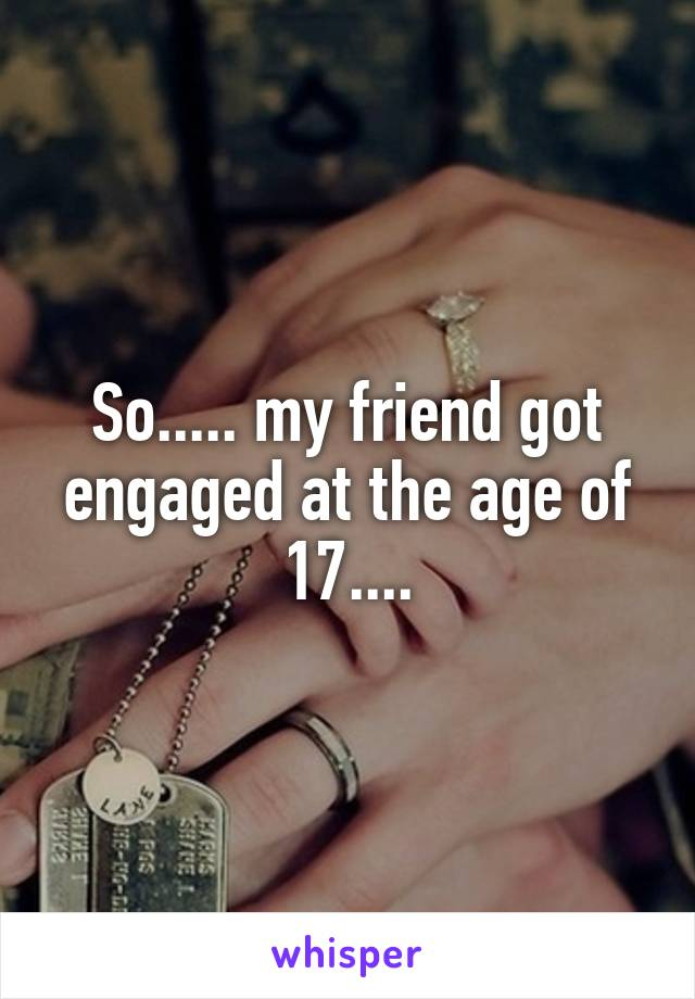 So..... my friend got engaged at the age of 17....