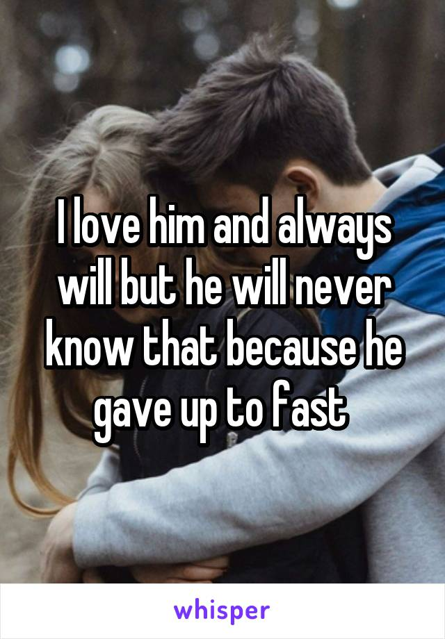 I love him and always will but he will never know that because he gave up to fast