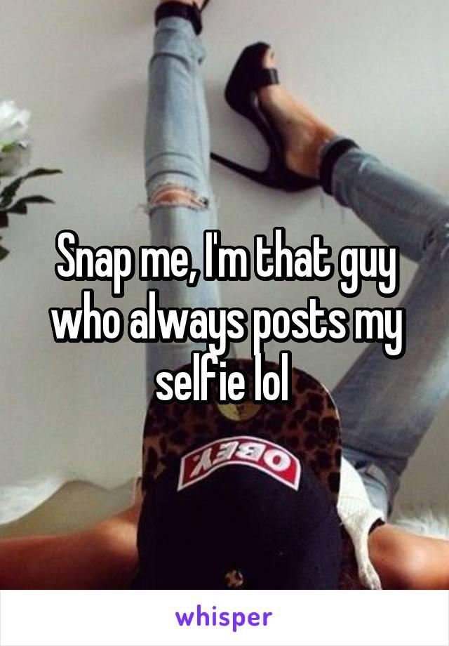 Snap me, I'm that guy who always posts my selfie lol