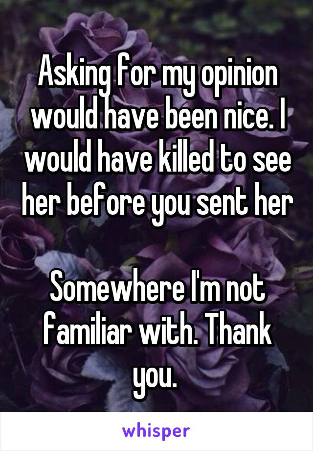 Asking for my opinion would have been nice. I would have killed to see her before you sent her  Somewhere I'm not familiar with. Thank you.