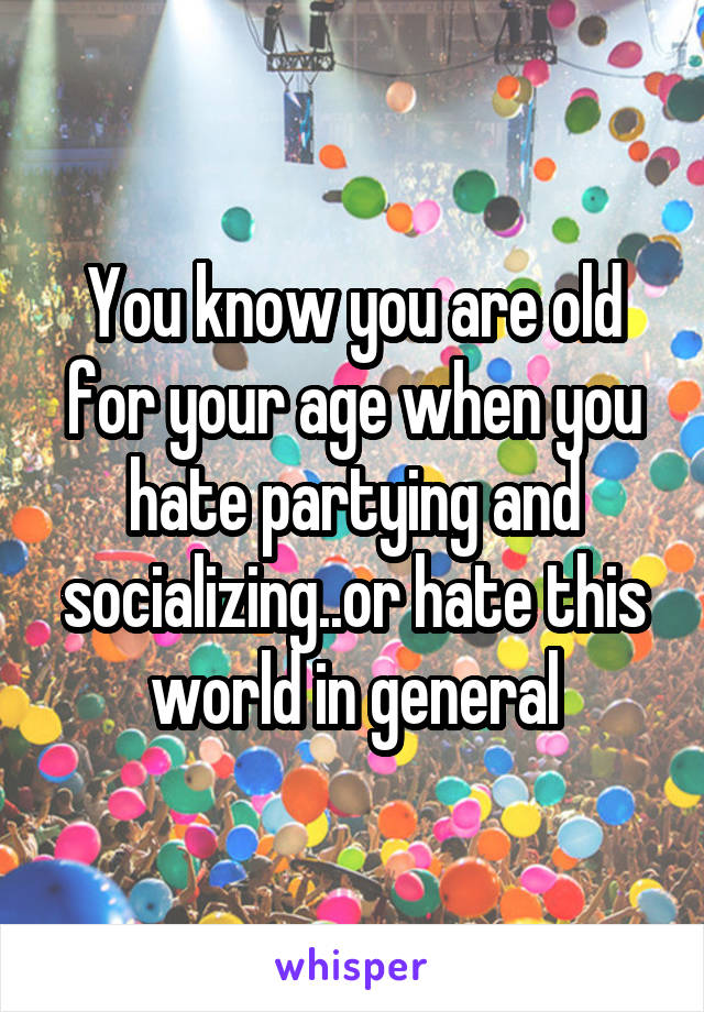 You know you are old for your age when you hate partying and socializing..or hate this world in general