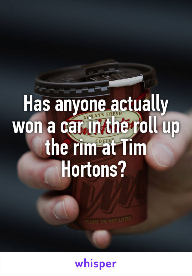Has anyone actually won a car in the roll up the rim at Tim Hortons?
