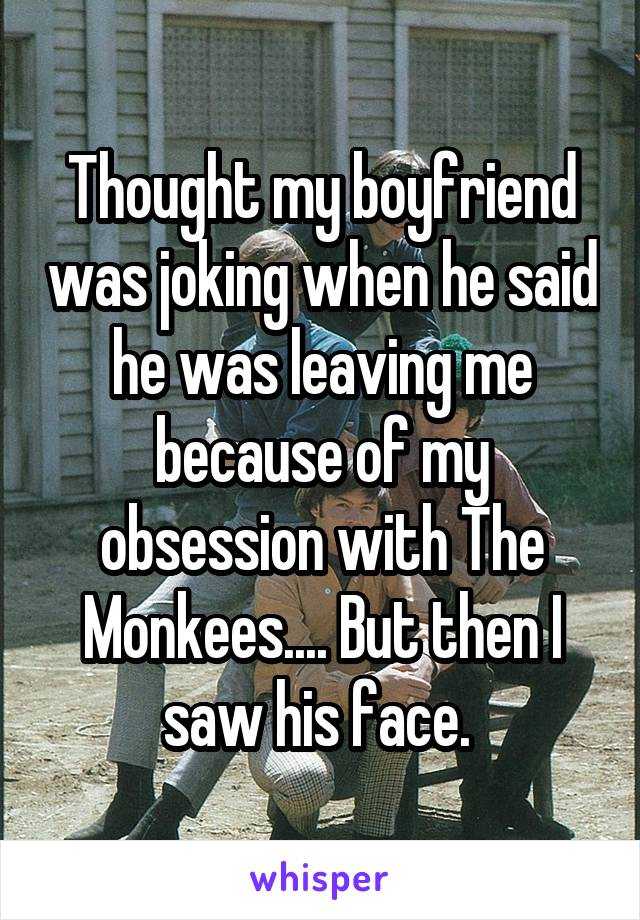 Thought my boyfriend was joking when he said he was leaving me because of my obsession with The Monkees.... But then I saw his face.