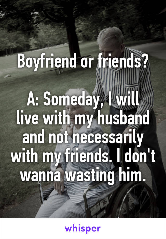 Boyfriend or friends?  A: Someday, I will live with my husband and not necessarily with my friends. I don't wanna wasting him.