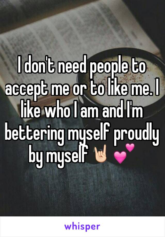 I don't need people to accept me or to like me. I like who I am and I'm bettering myself proudly by myself🤘🏻💕