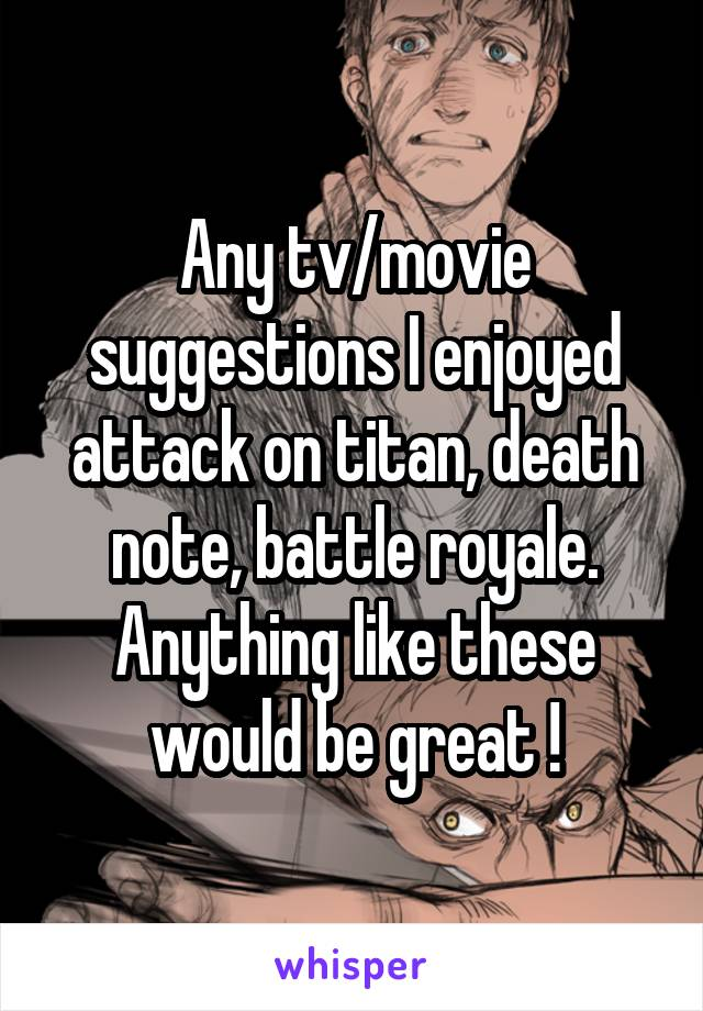 Any tv/movie suggestions I enjoyed attack on titan, death note, battle royale. Anything like these would be great !