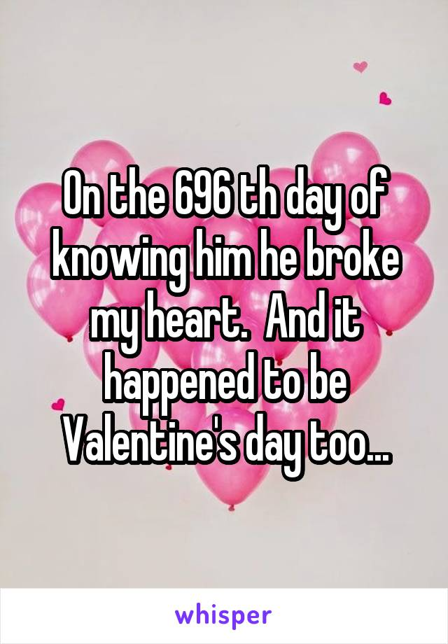On the 696 th day of knowing him he broke my heart.  And it happened to be Valentine's day too...