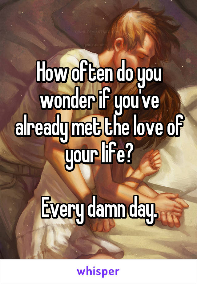 How often do you wonder if you've already met the love of your life?  Every damn day.