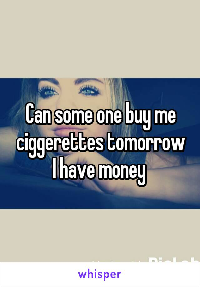 Can some one buy me ciggerettes tomorrow I have money