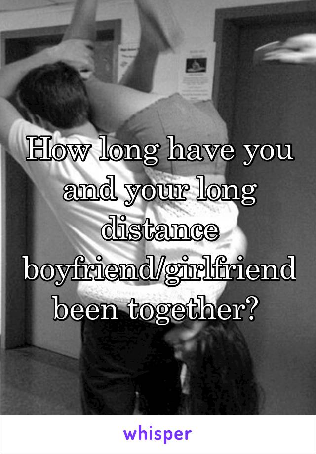 How long have you and your long distance boyfriend/girlfriend been together?