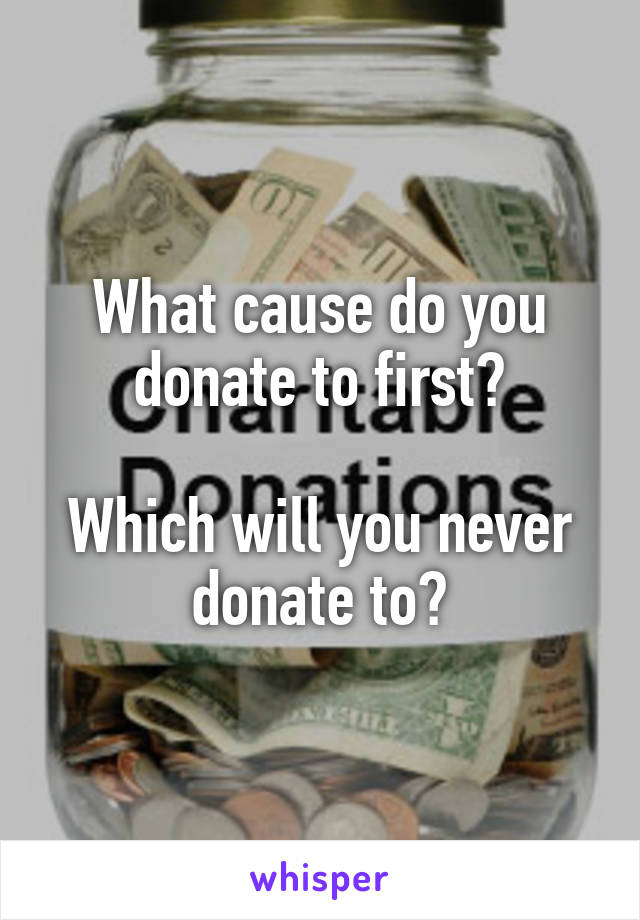 What cause do you donate to first?  Which will you never donate to?