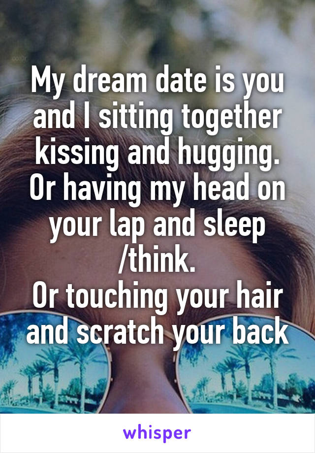 My dream date is you and I sitting together kissing and hugging. Or having my head on your lap and sleep /think. Or touching your hair and scratch your back