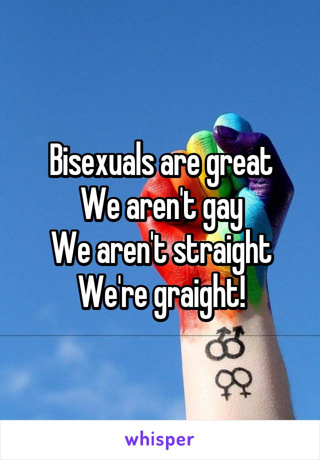 Bisexuals are great We aren't gay We aren't straight We're graight!