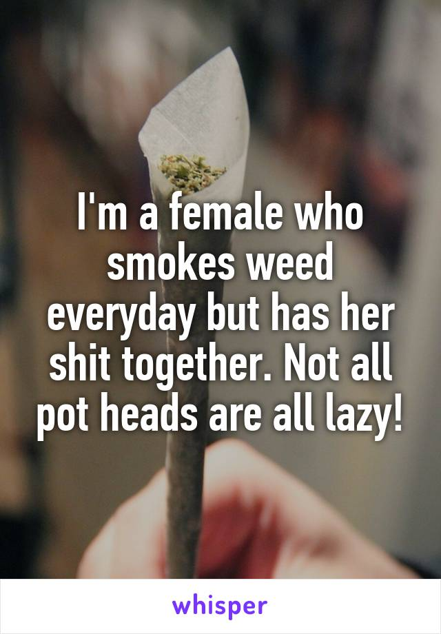 I'm a female who smokes weed everyday but has her shit together. Not all pot heads are all lazy!