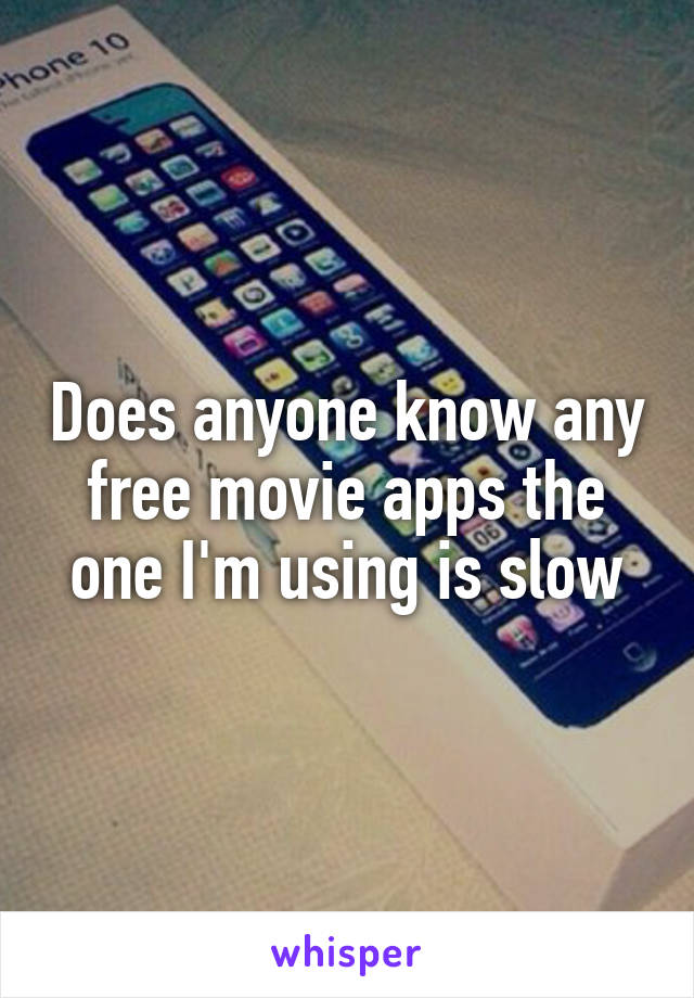 Does anyone know any free movie apps the one I'm using is slow