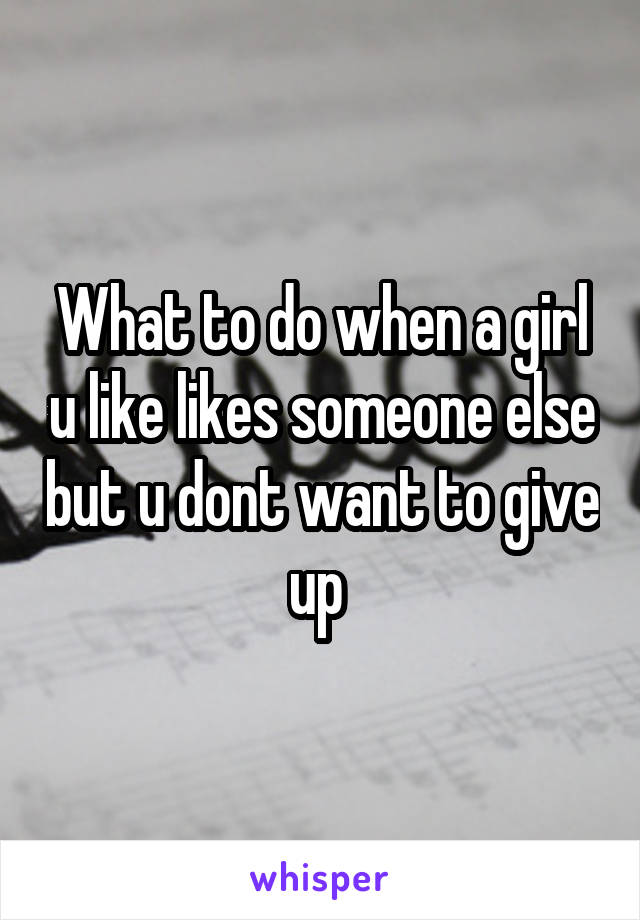 What to do when a girl u like likes someone else but u dont want to give up