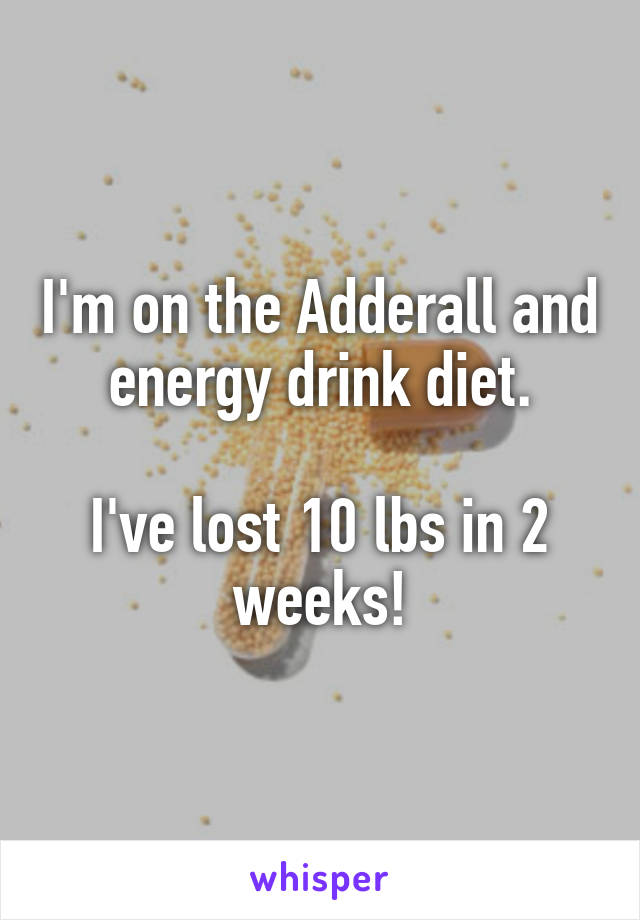 I'm on the Adderall and energy drink diet.  I've lost 10 lbs in 2 weeks!