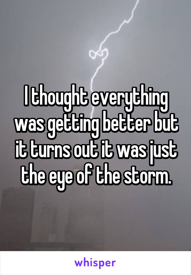 I thought everything was getting better but it turns out it was just the eye of the storm.