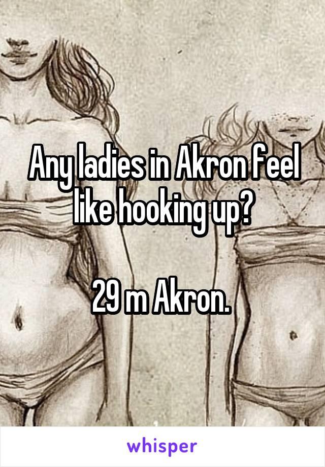 Any ladies in Akron feel like hooking up?  29 m Akron.