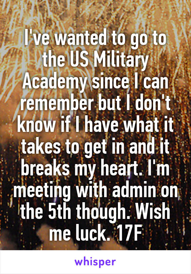 I've wanted to go to the US Military Academy since I can remember but I don't know if I have what it takes to get in and it breaks my heart. I'm meeting with admin on the 5th though. Wish me luck. 17F