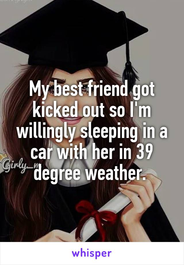 My best friend got kicked out so I'm willingly sleeping in a car with her in 39 degree weather.