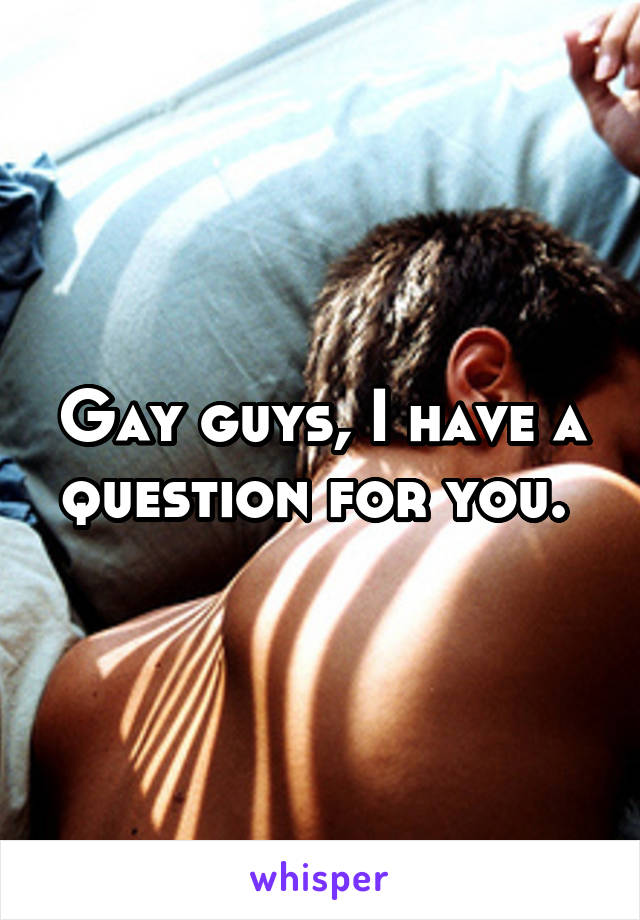 Gay guys, I have a question for you.