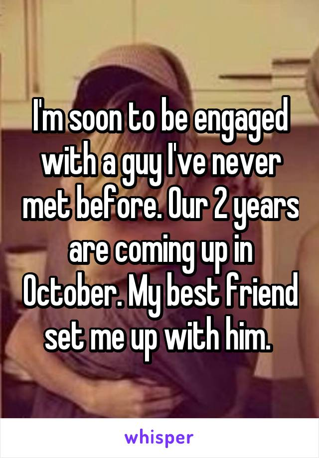 I'm soon to be engaged with a guy I've never met before. Our 2 years are coming up in October. My best friend set me up with him.