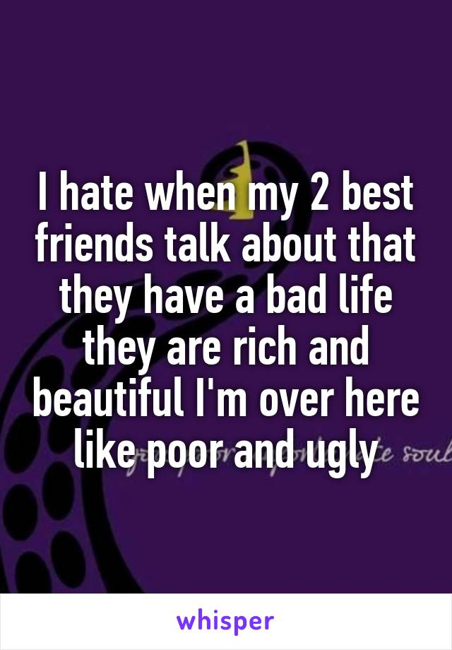 I hate when my 2 best friends talk about that they have a bad life they are rich and beautiful I'm over here like poor and ugly