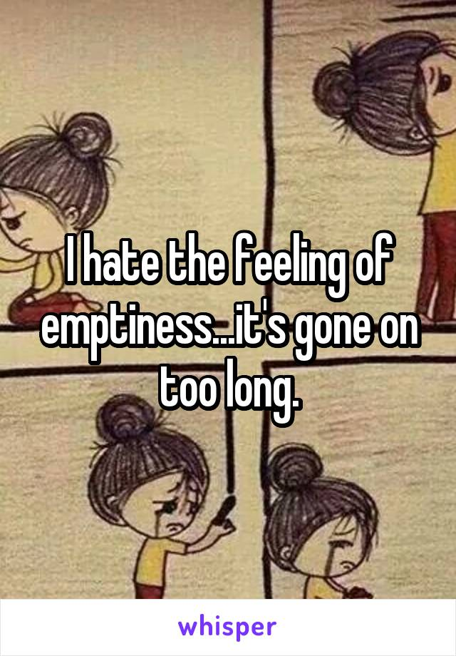 I hate the feeling of emptiness...it's gone on too long.