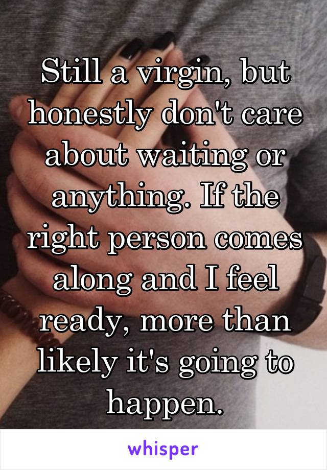 Still a virgin, but honestly don't care about waiting or anything. If the right person comes along and I feel ready, more than likely it's going to happen.