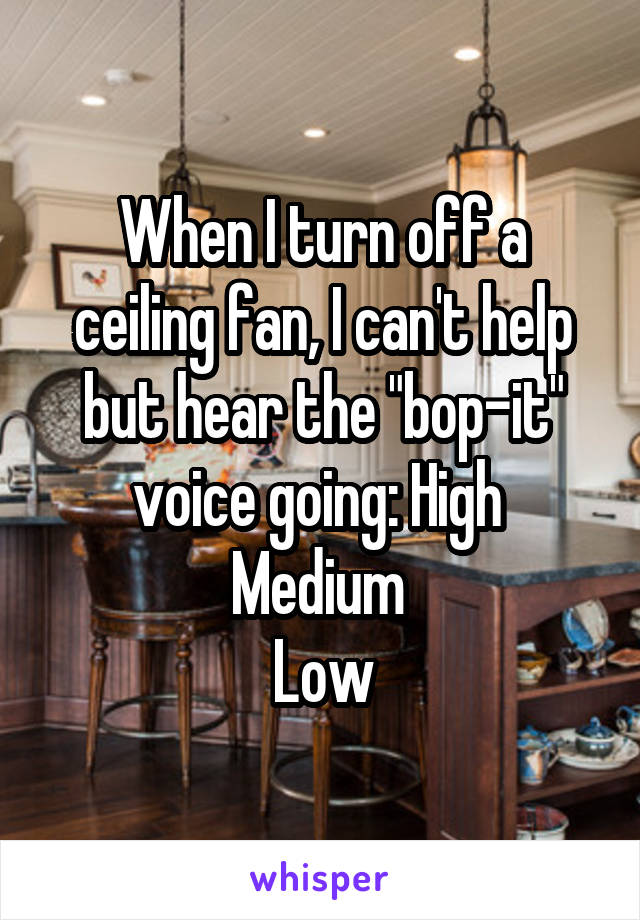 "When I turn off a ceiling fan, I can't help but hear the ""bop-it"" voice going: High  Medium  Low"