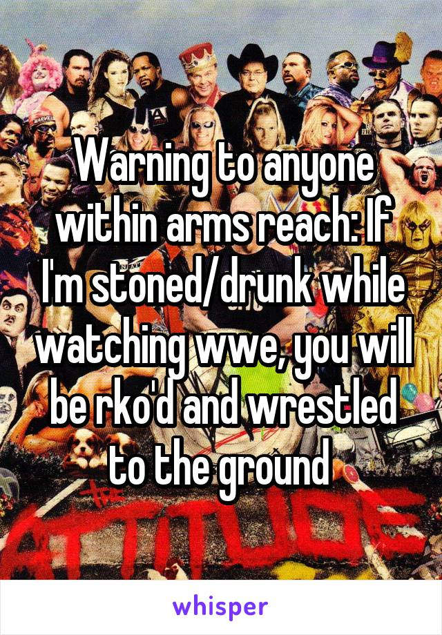 Warning to anyone within arms reach: If I'm stoned/drunk while watching wwe, you will be rko'd and wrestled to the ground