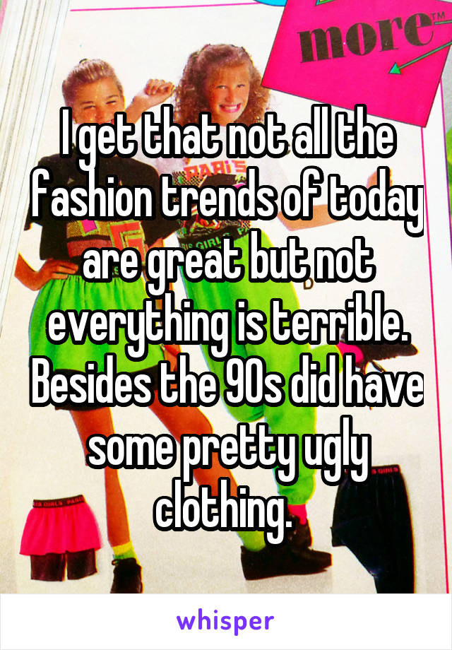 I get that not all the fashion trends of today are great but not everything is terrible. Besides the 90s did have some pretty ugly clothing.