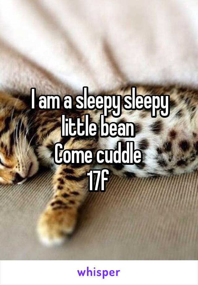 I am a sleepy sleepy little bean  Come cuddle  17f