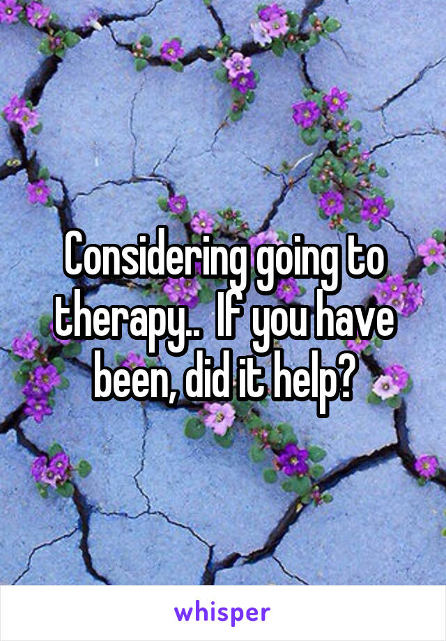 Considering going to therapy..  If you have been, did it help?