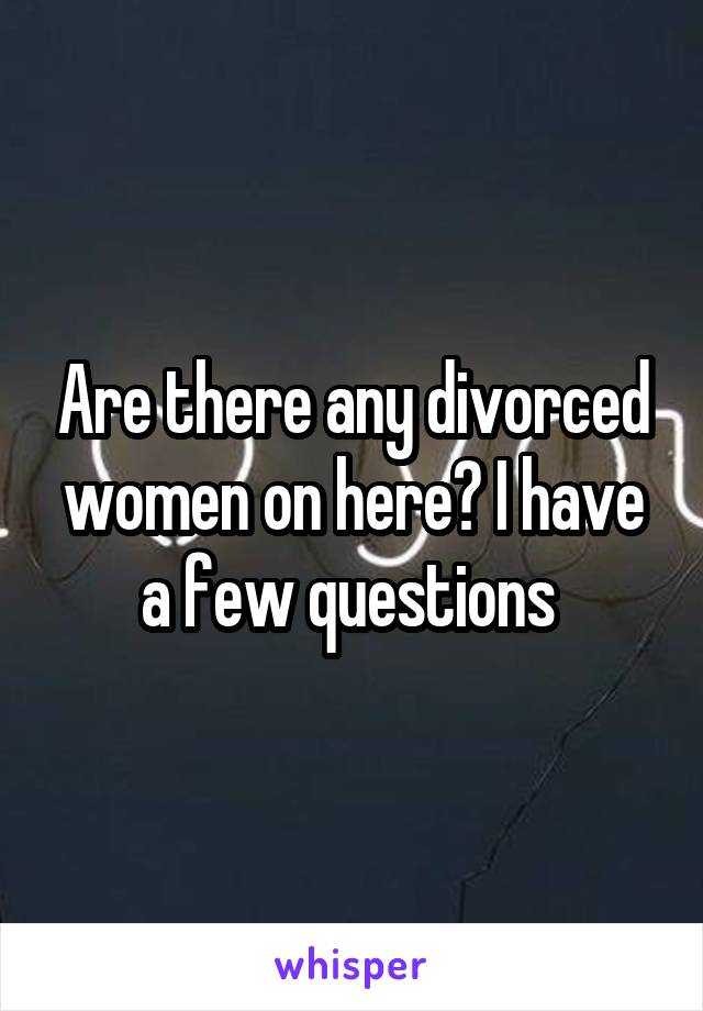 Are there any divorced women on here? I have a few questions