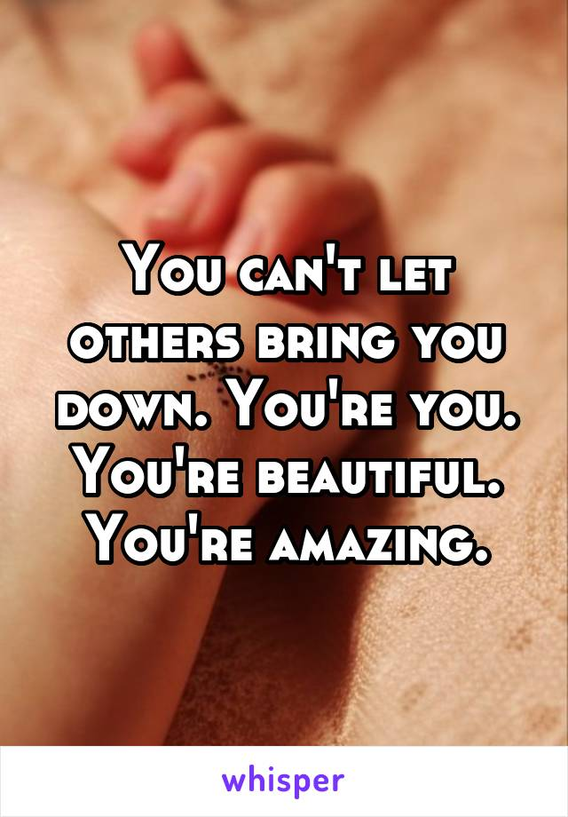 You can't let others bring you down. You're you. You're beautiful. You're amazing.