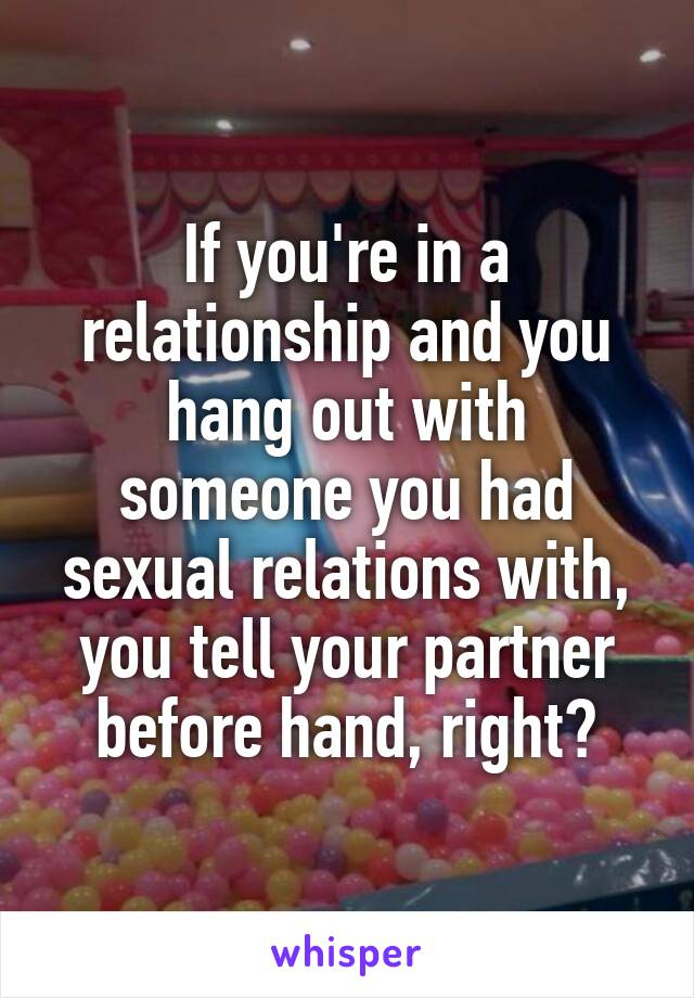 If you're in a relationship and you hang out with someone you had sexual relations with, you tell your partner before hand, right?