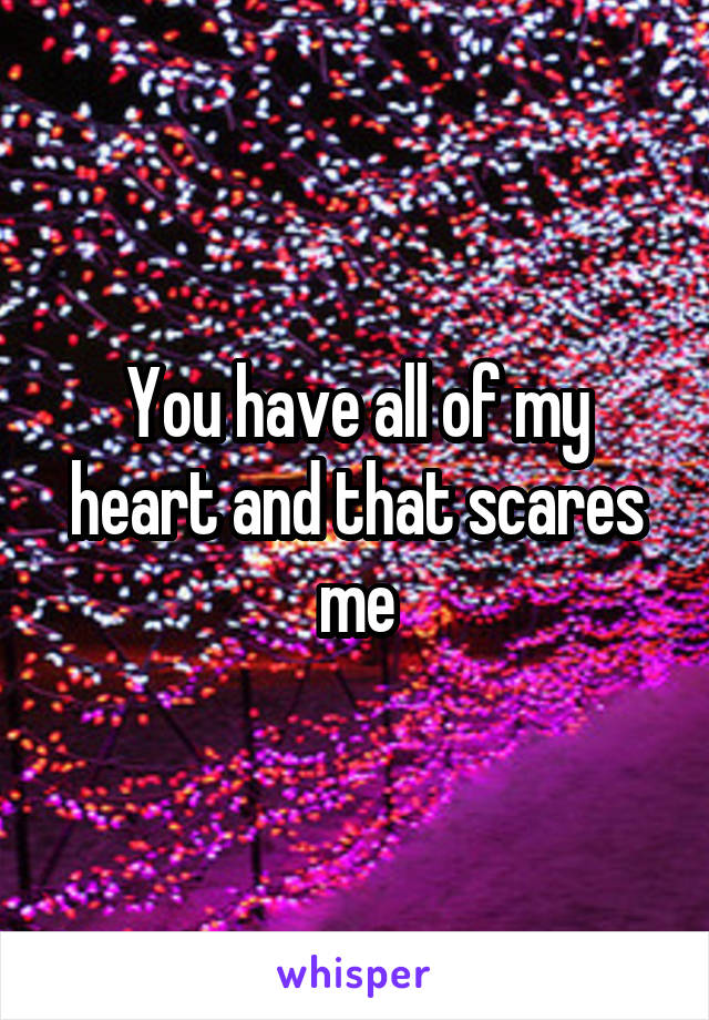 You have all of my heart and that scares me