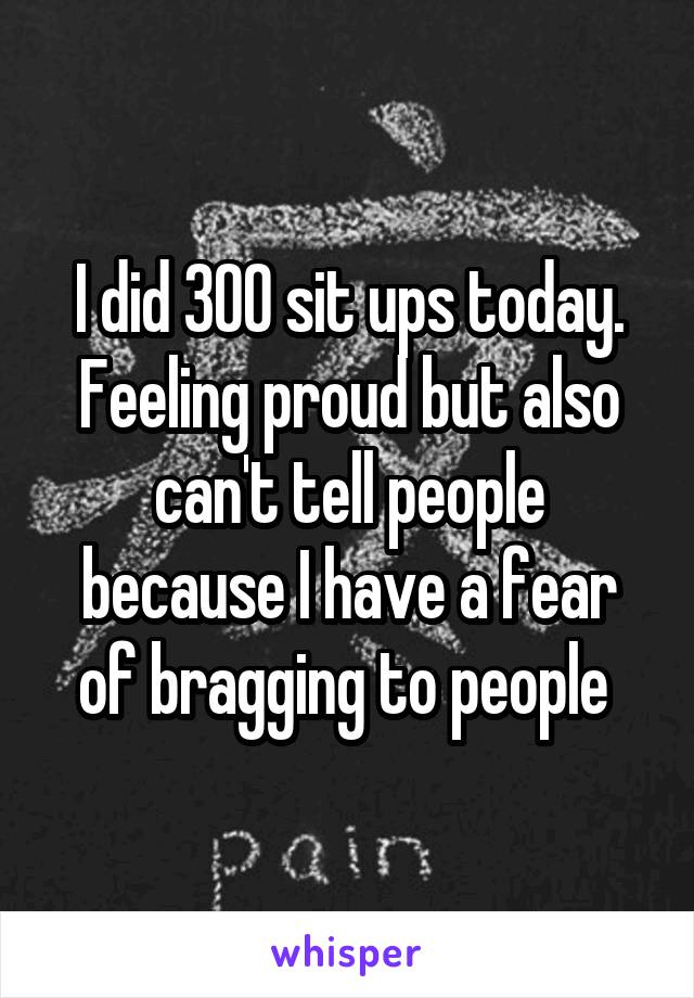I did 300 sit ups today. Feeling proud but also can't tell people because I have a fear of bragging to people