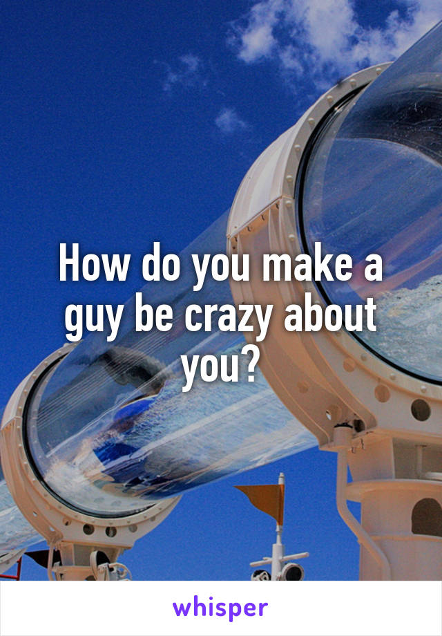 How do you make a guy be crazy about you?