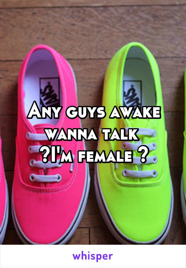 Any guys awake wanna talk  ~I'm female ~