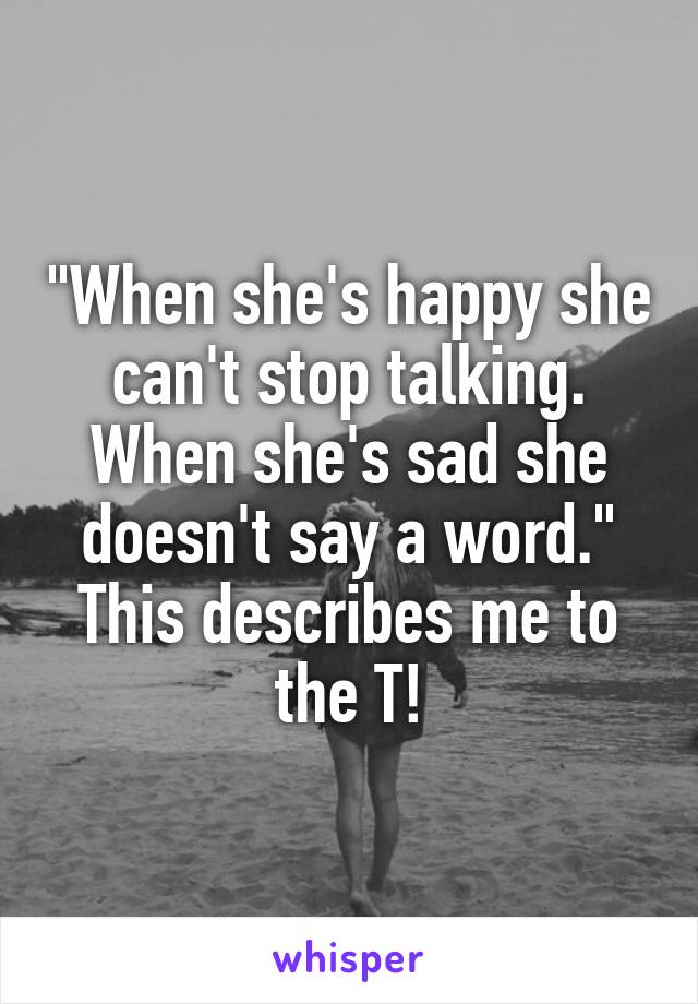 """""""When she's happy she can't stop talking. When she's sad she doesn't say a word."""" This describes me to the T!"""