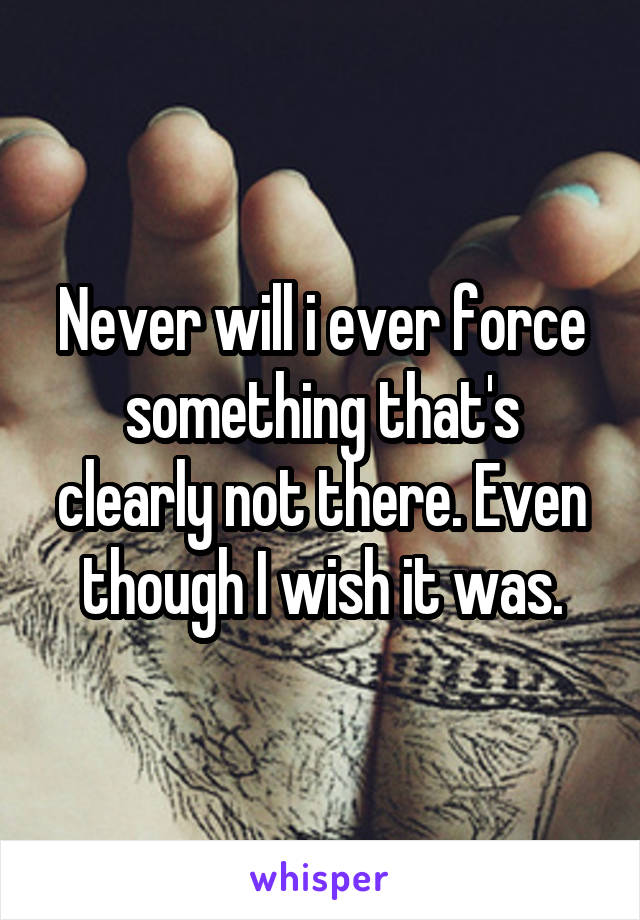 Never will i ever force something that's clearly not there. Even though I wish it was.