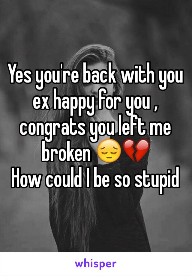 Yes you're back with you ex happy for you , congrats you left me broken 😔💔  How could I be so stupid