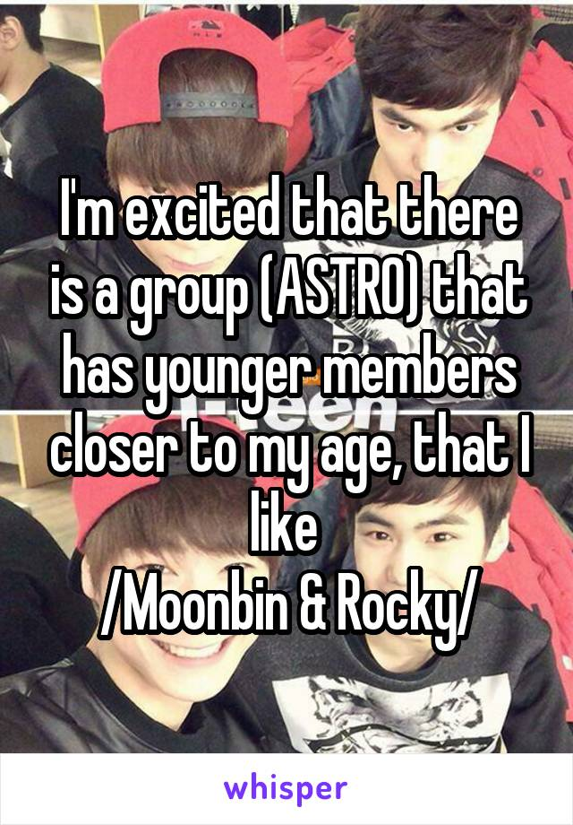 I'm excited that there is a group (ASTRO) that has younger members closer to my age, that I like  /Moonbin & Rocky/