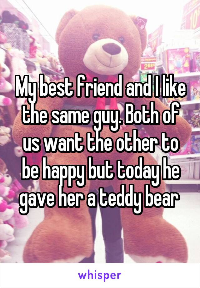 My best friend and I like the same guy. Both of us want the other to be happy but today he gave her a teddy bear